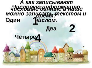 Числовую информацию можно записать текстом и числом. Один  Два Четыре 2 1
