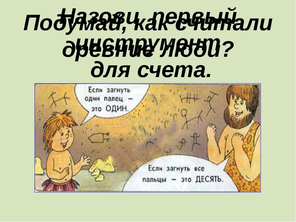 Назови первый инструмент для счета. Подумай, как считали древние люди?
