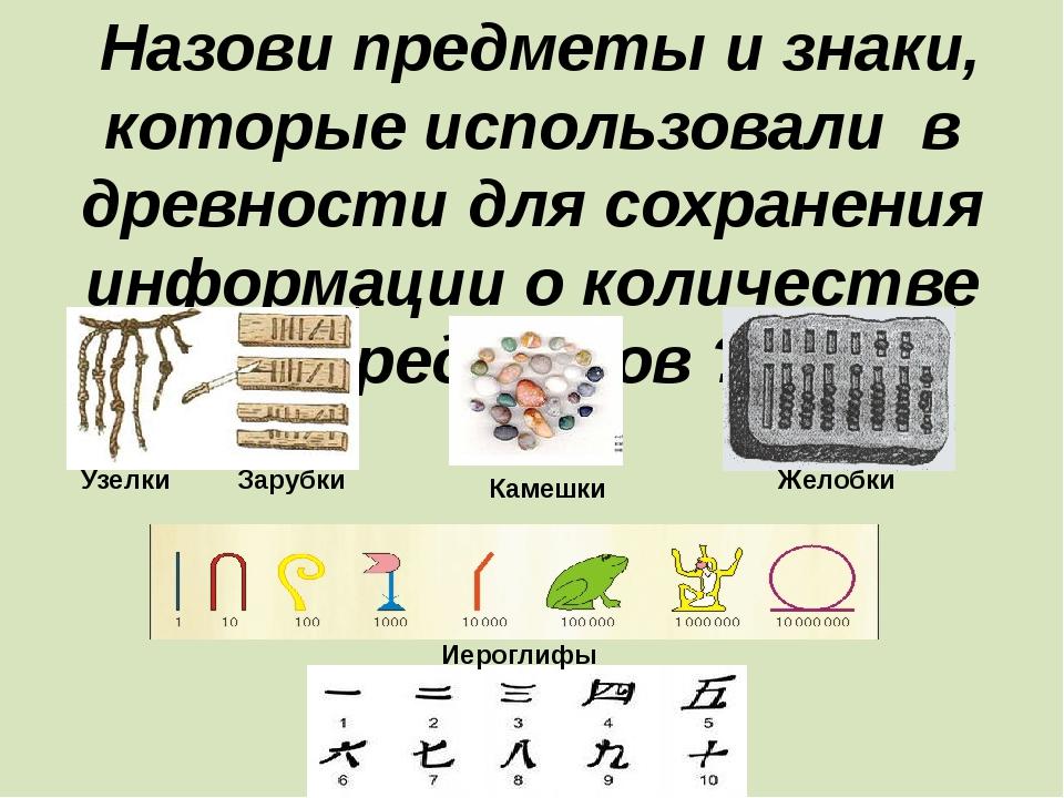 Назови предметы и знаки, которые использовали в древности для сохранения инф...