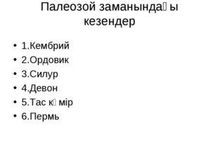 Палеозой заманындағы кезендер 1.Кембрий 2.Ордовик 3.Силур 4.Девон 5.Тас көмір