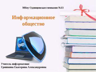 Информационное общество Мбоу Одинцовская гимназия №13 Учитель информатики: Гр