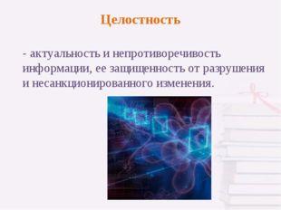 - актуальность и непротиворечивость информации, ее защищенность от разрушения