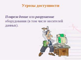 Повреждение или разрушение оборудования (в том числе носителей данных). Угроз