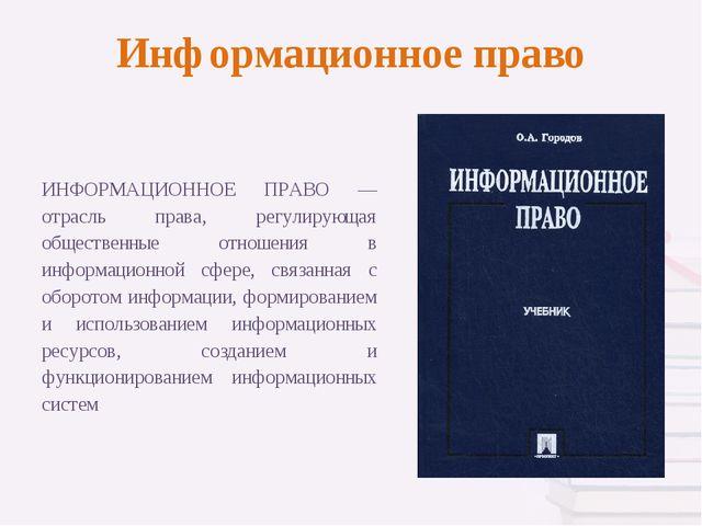 Информационное право ИНФОРМАЦИОННОЕ ПРАВО — отрасль права, регулирующая общес...