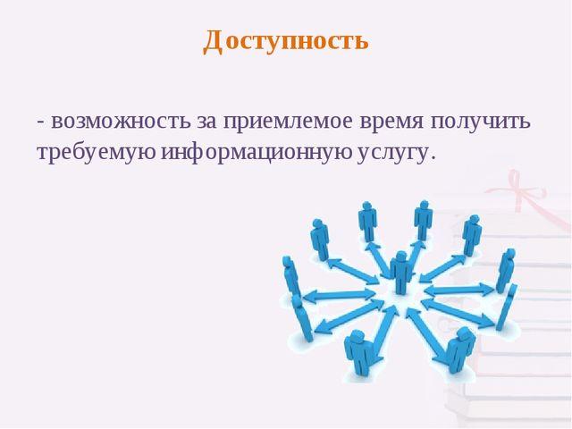 - возможность за приемлемое время получить требуемую информационную услугу. Д...