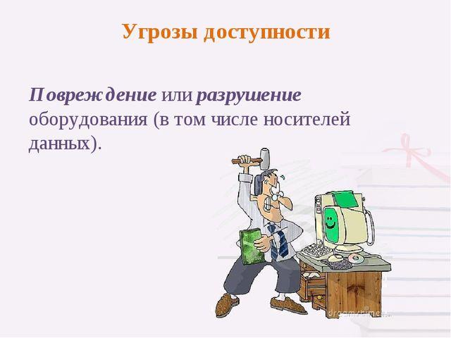 Повреждение или разрушение оборудования (в том числе носителей данных). Угроз...