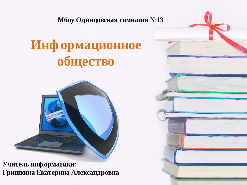 Информационное общество Мбоу Одинцовская гимназия №13 Учитель информатики: Гр...
