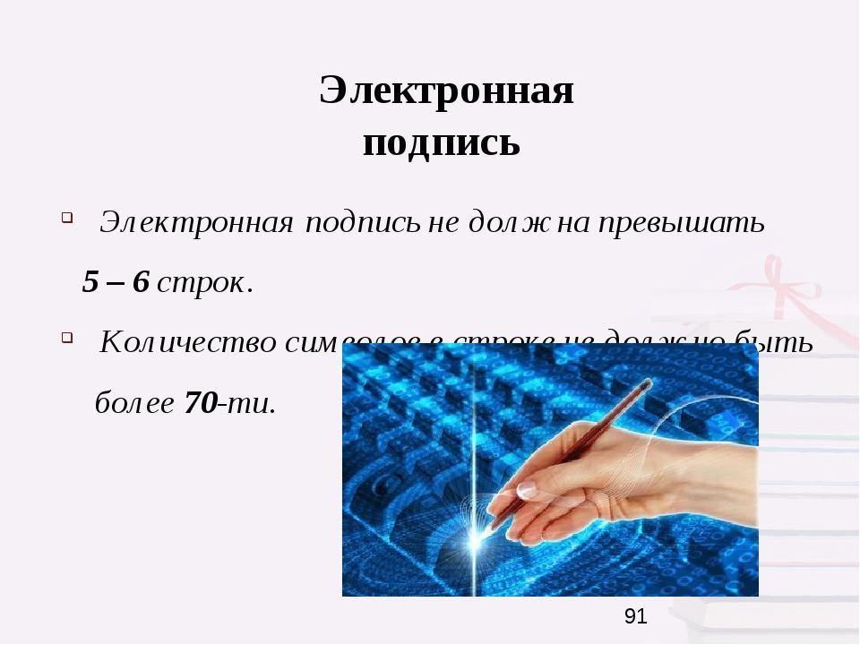 Электронная подпись Электронная подпись не должна превышать 5 – 6 строк. Кол...