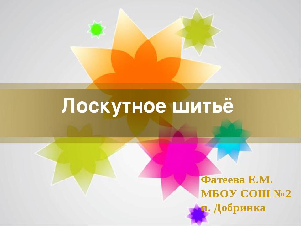 Лоскутное шитьё Фатеева Е.М. МБОУ СОШ №2 п. Добринка Page *