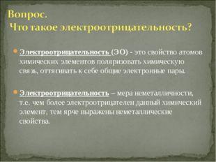 Электроотрицательность (ЭО) - это свойство атомов химических элементов поляри