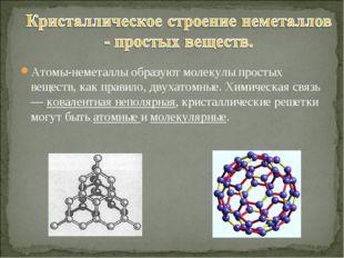 Атомы-неметаллы образуют молекулы простых веществ, как правило, двухатомные.