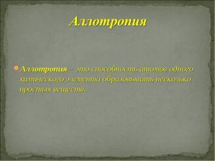 Аллотропия – это способность атомов одного химического элемента образовывать