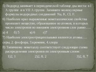 5) Водород занимает в периодической таблице два места: в I А группе и в VII А