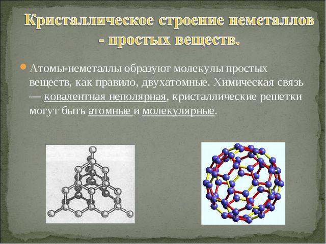 Атомы-неметаллы образуют молекулы простых веществ, как правило, двухатомные....