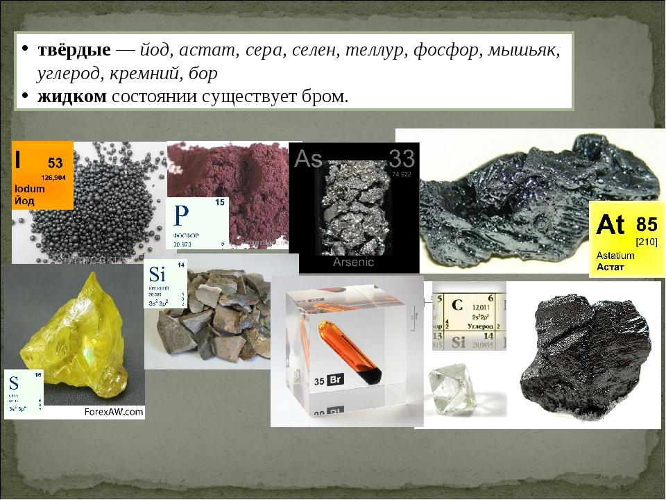 твёрдые — йод, астат, сера, селен, теллур, фосфор, мышьяк, углерод, кремний,...