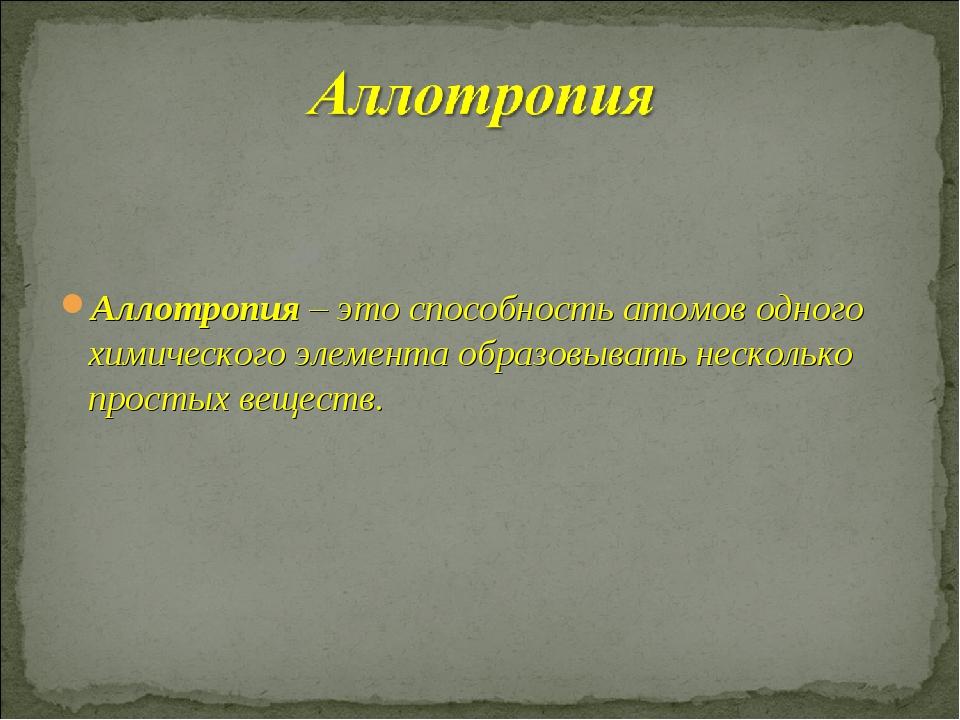 Аллотропия – это способность атомов одного химического элемента образовывать...