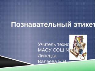 Познавательный этикет Учитель технологии МАОУ СОШ №23 г. Липецка Валеева Е.Н.