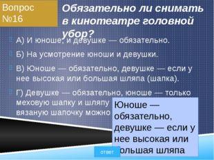 Вопрос №16 Обязательно ли снимать в кинотеатре головной убор? A) И юноше, и д