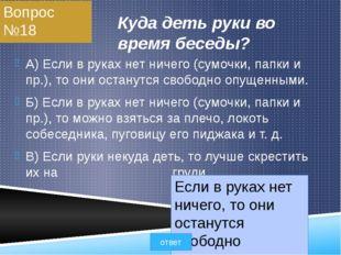 Вопрос №18 Куда деть руки во время беседы? A) Если в руках нет ничего (сумочк