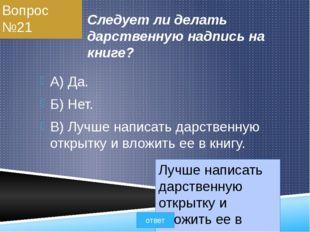 Вопрос №21 Следует ли делать дарственную надпись на книге? A) Да. Б) Нет. B)