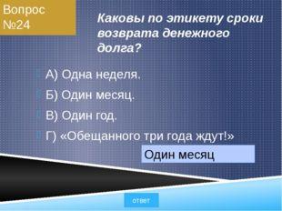 Вопрос №24 Каковы по этикету сроки возврата денежного долга? А) Одна неделя.