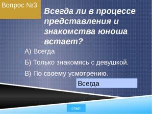 Вопрос №3 Всегда ли в процессе представления и знакомства юноша встает? A) Вс