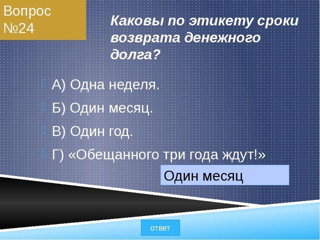 Вопрос №24 Каковы по этикету сроки возврата денежного долга? А) Одна неделя....