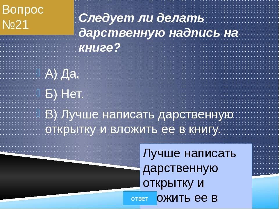 Вопрос №21 Следует ли делать дарственную надпись на книге? A) Да. Б) Нет. B)...