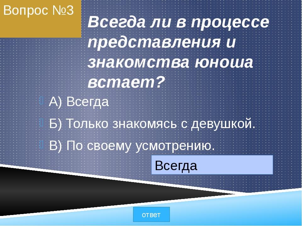 Вопрос №3 Всегда ли в процессе представления и знакомства юноша встает? A) Вс...