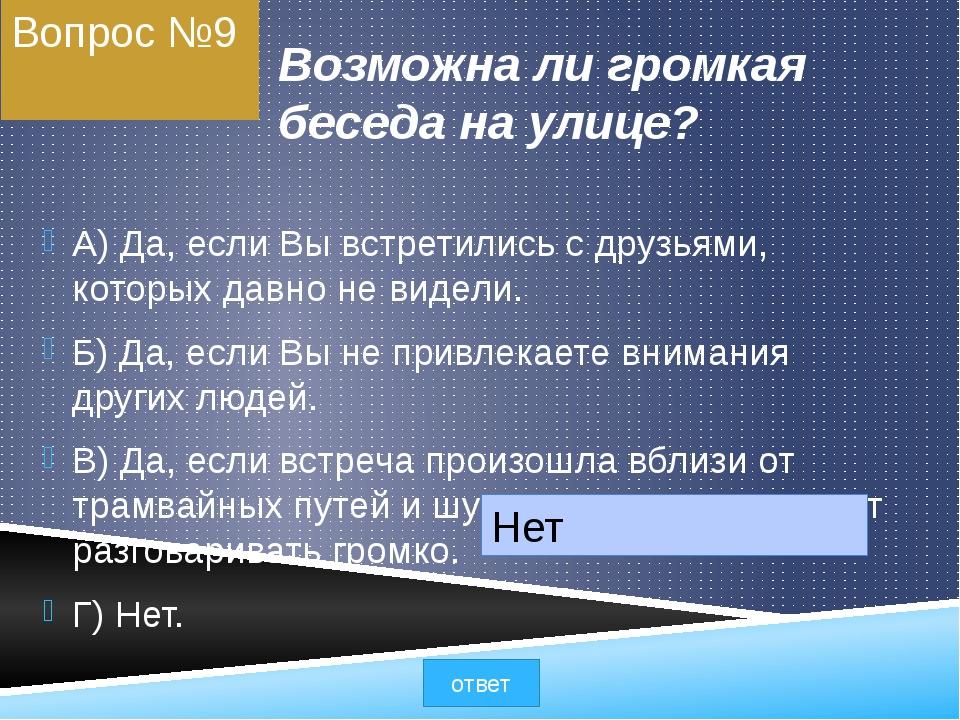 Вопрос №9 Возможна ли громкая беседа на улице? A) Да, если Вы встретились с д...