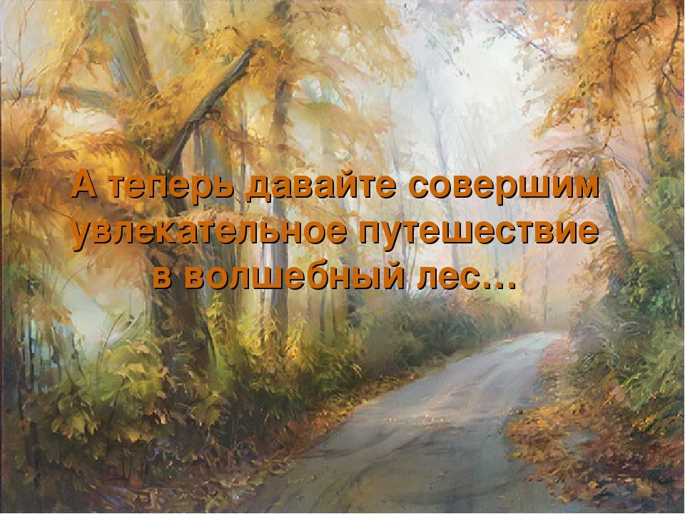 А теперь давайте совершим увлекательное путешествие в волшебный лес…