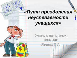 «Пути преодоления неуспеваемости учащихся» Учитель начальных классов Ятчева Т
