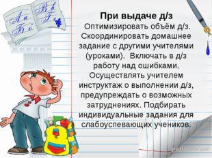При выдаче д/з Оптимизировать объём д/з. Скоординировать домашнее задание с д