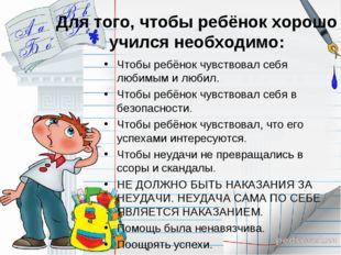 Для того, чтобы ребёнок хорошо учился необходимо: Чтобы ребёнок чувствовал се