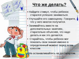 Что же делать? • Найдите стимул, чтобы ребенок старался успешно заниматься. •