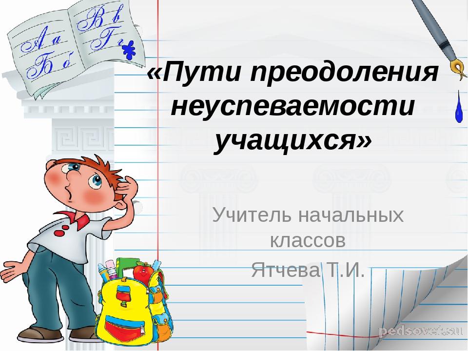 «Пути преодоления неуспеваемости учащихся» Учитель начальных классов Ятчева Т...