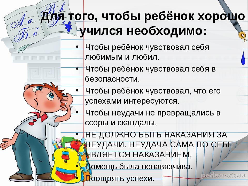 Для того, чтобы ребёнок хорошо учился необходимо: Чтобы ребёнок чувствовал се...