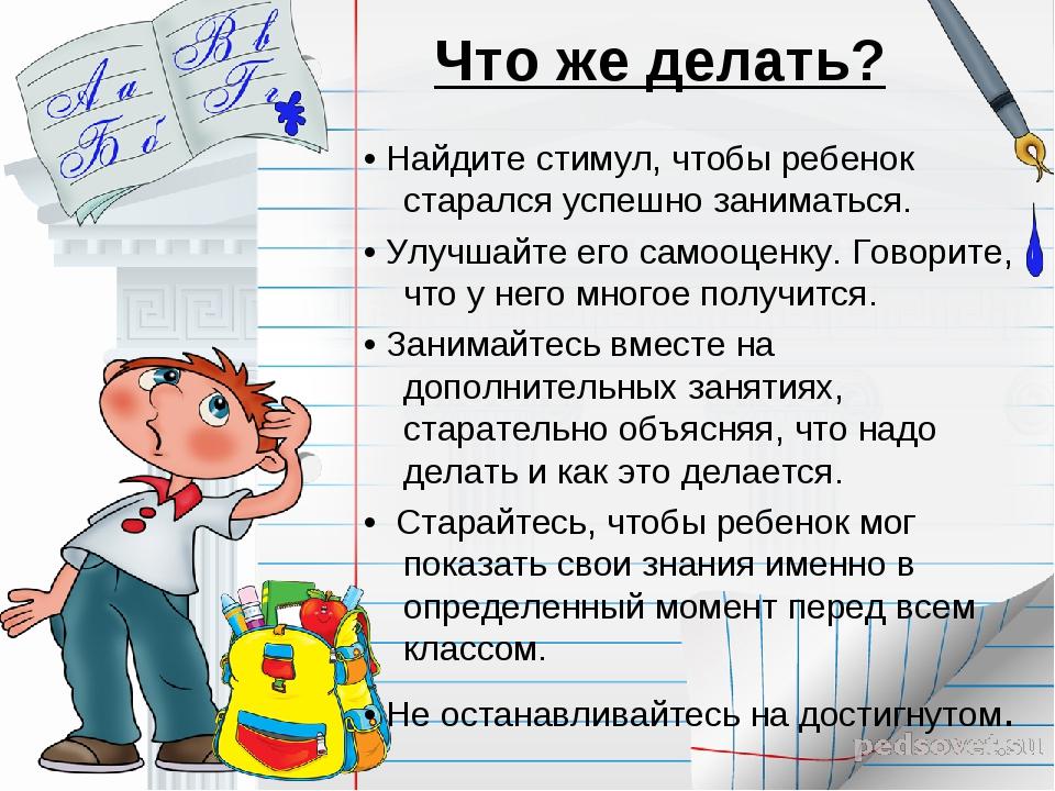 Что же делать? • Найдите стимул, чтобы ребенок старался успешно заниматься. •...