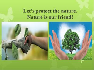 Let's protect the nature. Nature is our friend!
