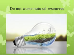 Do not waste natural resources