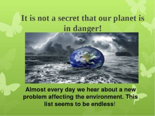 It is not a secret that our planet is in danger! Almost every day we hear abo