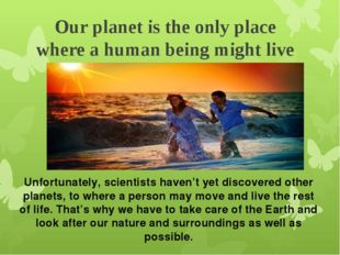 Our planet is the only place where a human being might live . Unfortunately,
