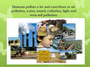 Humans pollute a lot and contribute to air pollution, water, sound, radiation
