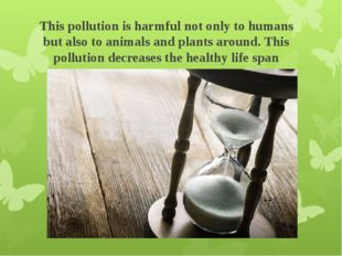 This pollution is harmful not only to humans but also to animals and plants a