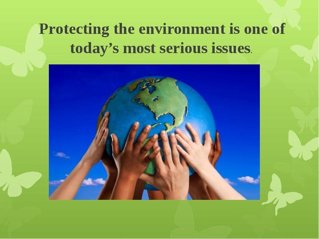 Protecting the environment is one of today's most serious issues.