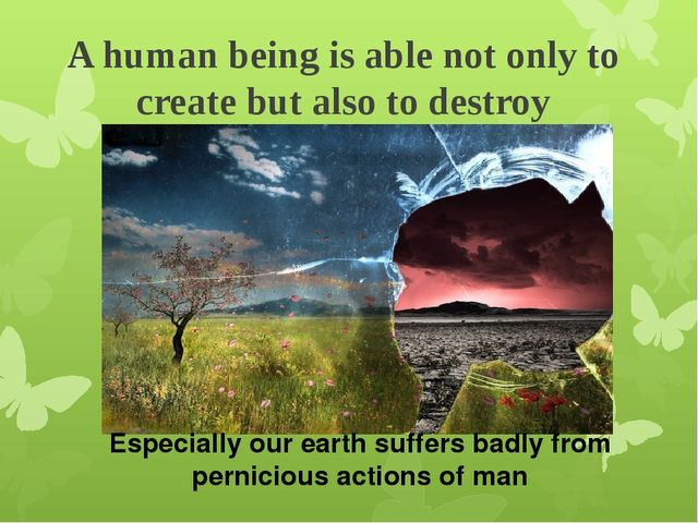 A human being is able not only to create but also to destroy Especially our e...