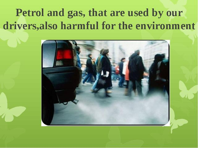 Petrol and gas, that are used by our drivers,also harmful for the environment
