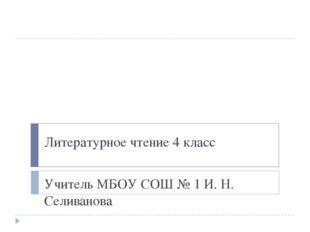 Литературное чтение 4 класс Учитель МБОУ СОШ № 1 И. Н. Селиванова