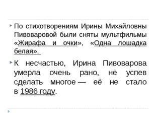 По стихотворениям Ирины Михайловны Пивоваровой были сняты мультфильмы «Жираф