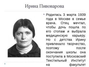 Ирина Пивоварова Родилась 3 марта 1939 года в Москве в семье врача. Отец мечт